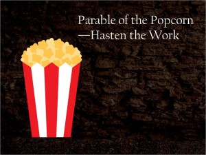 Parable of the Popcorn Hasten the work